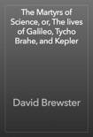 The Martyrs of Science, or, The lives of Galileo, Tycho Brahe, and Kepler book summary, reviews and download