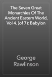 The Seven Great Monarchies Of The Ancient Eastern World, Vol 4. (of 7): Babylon book summary, reviews and download