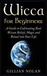Wicca: Wicca for Beginners: A Guide to Cultivating Real Wiccan Beliefs, Magic and Ritual into Your Life book summary, reviews and download