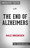 The End of Alzheimer's: The First Program to Prevent and Reverse Cognitive Decline by Dale Bredesen: Conversation Starters book summary, reviews and downlod
