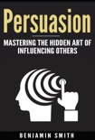 Persuasion: Mastering the Hidden Art of Influencing Others book summary, reviews and download