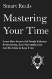 Mastering Your Time: Learn How Successful People Enhance Productivity, Beat Procrastination and Do More in Less Time book summary, reviews and downlod