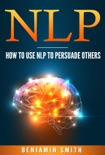 Neuro Linguistic Programming: How To Use NLP To Persuade Others book summary, reviews and download