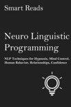 Neuro-Linguistic Programming: NLP Techniques for Hypnosis, Mind Control, Human Behavior, Relationships, Confidence book summary, reviews and downlod