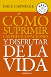 Cómo suprimir las preocupaciones y disfrutar de la vida book summary, reviews and downlod