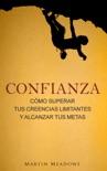 Confianza: Cómo superar tus creencias limitantes y alcanzar tus metas book summary, reviews and downlod