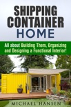 Shipping Container Home: All about Building Them, Organizing and Designing a Functional Interior! book summary, reviews and download