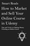 How to Market and Sell Your Online Course in Udemy: Tips and Tricks on Making Money Teaching an Online Course book summary, reviews and downlod