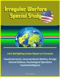 Irregular Warfare Special Study: Joint Warfighting Center Report on Terrorism, Counterterrorism, Unconventional Warfare, Foreign Internal Defense, Psychological Operations, Counterintelligence book summary, reviews and downlod