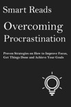 Overcoming Procrastination: Proven Strategies on How To Improve Focus, Get Things Done and Achieve Your Goals book summary, reviews and downlod