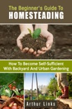 The Beginner's Guide to Homesteading: How to Become Self-Sufficient with Backyard and Urban Gardening book summary, reviews and download