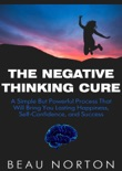 The Negative Thinking Cure: A Simple But Powerful Process That Will Bring You Lasting Happiness, Self-Confidence, and Success book summary, reviews and download