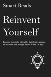 Reinvent Yourself: Become Instantly Likeable, Captivate Anyone in Seconds and Always Know What To Say book summary, reviews and downlod