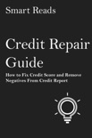 Credit Repair Guide: How to Fix Credit Score and Remove Negatives From Credit Report book summary, reviews and downlod