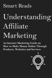 Understanding Affiliate Marketing: An Internet Marketing Guide on How To Make Money Online Through Products, Websites and Services book summary, reviews and downlod