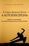 Como desenvolver a autodisciplina: Resista a tentações e alcance suas metas de longo prazo book summary, reviews and downlod