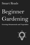 Beginner Gardening: Growing Ornamentals and Vegetables book summary, reviews and downlod
