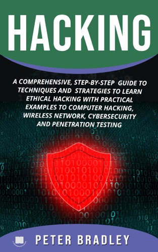 Hacking : A Comprehensive, Step-By-Step Guide to Techniques and Strategies to Learn Ethical Hacking with Practical Examples to Computer Hacking, Wireless Network, Cybersecurity and Penetration Testing by Peter Bradley E-Book Download