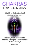 Chakras for Beginners: A Guide to Understanding 7 Chakras of the Body: Nourish, Heal, And Fuel The Chakras For Higher Consciousness And Awakening! book summary, reviews and download