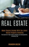 Real Estate: Make Passive Income With the Latest Rental Property Investing (the Secrets of Real Estate Investing and Management, Including Tips) e-book