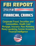 FBI Report: Financial Crimes, Corporate Fraud, Securities and Commodities, Health Care, Mortgage, Insurance, Mass Marketing, Money Laundering, Forensic Accountant, Financial Intelligence book summary, reviews and downlod