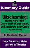 Summary Guide: Ultralearning: Master Hard Skills, Outsmart the Competition, and Accelerate Your Career: By Scott Young The Mindset Warrior Summary Guide book summary, reviews and downlod