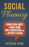 Social Skills: Social Fluency: Genuine Social Habits to Work a Room, Own a Conversation, and be Instantly Likeable book summary, reviews and download