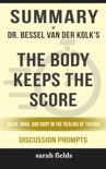 Summary of The Body Keeps the Score: Brain, Mind, and Body in the Healing of Trauma by Dr. Bessel van der Kolk (Discussion Prompts) book summary, reviews and downlod
