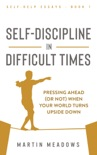 Self-Discipline in Difficult Times: Pressing Ahead (or Not) When Your World Turns Upside Down book summary, reviews and downlod