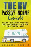 The RV Passive Income Guide: Learn The Laptop Lifestyle And Swap Your Day Job For Full-Time RV Living book summary, reviews and download