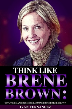 Think Like Brene Brown: Top 30 Life and Business Lessons from Brene Brown E-Book Download