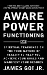 Aware Power Functioning: Spiritual Teachings on the True Nature of Reality to Help You Achieve Your Goals and Manifest Your Desires e-book
