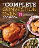 The Complete Convection Oven Cookbook: 75 Essential Recipes and Easy Cooking Techniques for Any Convection Oven book summary, reviews and download