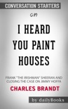 """I Heard You Paint Houses: Frank """"The Irishman"""" Sheeran & Closing the Case on Jimmy Hoffa by Charles Brandt: Conversation Starters book summary, reviews and downlod"""