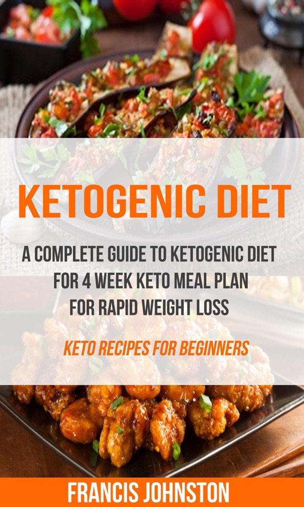 Ketogenic Diet: A Complete Guide to Ketogenic Diet for 4 Week Keto Meal Plan for Rapid Weight Loss (Keto Recipes for Beginners) by Francis Johnston Summary, Reviews and E-Book Download