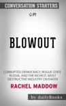 Blowout: Corrupted Democracy, Rogue State Russia, and the Richest, Most Destructive Industry on Earth by Rachel Maddow: Conversation Starters book summary, reviews and downlod