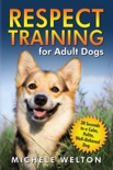 Respect Training for Adult Dogs: 30 Seconds to a Calm, Polite, Well-Behaved Dog book summary, reviews and download