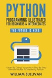 """Python Programming Illustrated For Beginners & Intermediates: """"Learn By Doing"""" Approach-Step By Step Ultimate Guide To Mastering Python: The Future Is Here! book summary, reviews and download"""