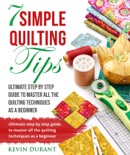 7 Simple Quilting Tips: Ultimate Step by Step Guide to Master All Quilting Techniques as a Beginner book summary, reviews and download