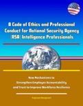 A Code of Ethics and Professional Conduct for National Security Agency (NSA) Intelligence Professionals - New Mechanisms to Strengthen Employee Accountability and Trust to Improve Workforce Resilience book summary, reviews and downlod