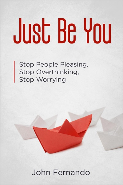 Just Be You: Stop People Pleasing, Stop Overthinking, Stop Worrying by John Fernando Book Summary, Reviews and E-Book Download