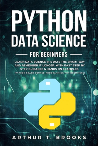 Python For Beginners.Learn Data Science in 5 Days the Smart Way and Remember it Longer. With Easy Step by Step Guidance & Hands on Examples. (Python Crash Course-Programming for Beginners) by Arthur T. Brooks E-Book Download