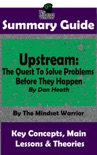 Summary Guide: Upstream: The Quest To Solve Problems Before They Happen: By Dan Heath The Mindset Warrior Summary Guide book summary, reviews and downlod