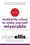 How To Stubbornly Refuse To Make Yourself Miserable About Anything-yes, Anything!, book summary, reviews and download