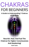 Chakras for Beginners: A Guide to Understanding 7 Chakras of the Body: Nourish, Heal, And Fuel The Chakras For Higher Consciousness And Awakening!