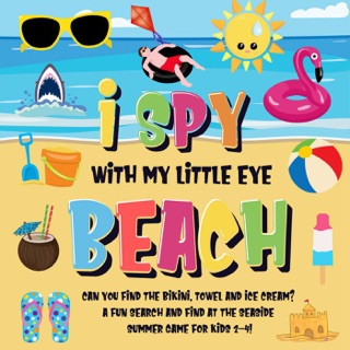 I Spy With My Little Eye - Beach  Can You Find the Bikini, Towel and Ice Cream?  A Fun Search and Find at the Seaside Summer Game for Kids 2-4! by Draft2Digital, LLC book summary, reviews and downlod