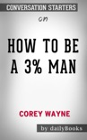 How to Be a 3% Man, Winning the Heart of the Woman of Your Dreams by Corey Wayne: Conversation Starters book summary, reviews and downlod