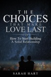 The Choices That Make Love Last: How To Start Building A Solid Relationship e-book