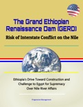 The Grand Ethiopian Renaissance Dam (GERD): Risk of Interstate Conflict on the Nile - Ethiopia's Drive Toward Construction and Challenge to Egypt for Supremacy Over Nile River Affairs book summary, reviews and downlod