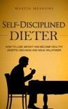 Self-Disciplined Dieter: How to Lose Weight and Become Healthy Despite Cravings and Weak Willpower book summary, reviews and downlod